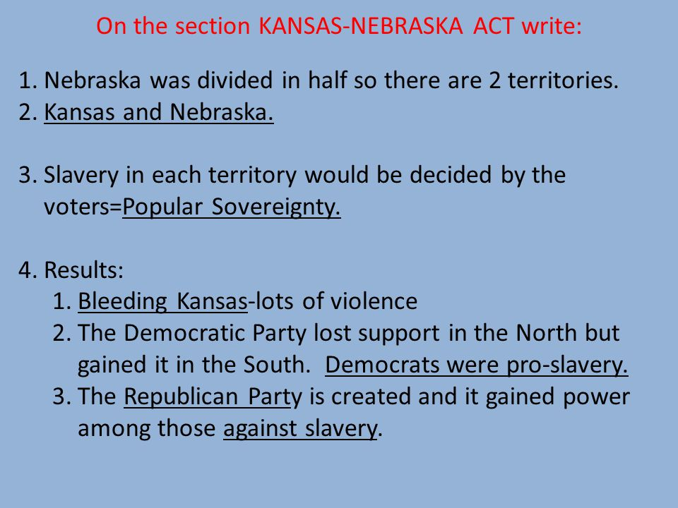 On the section KANSAS-NEBRASKA ACT write: 1.Nebraska was divided in half so there are 2 territories.
