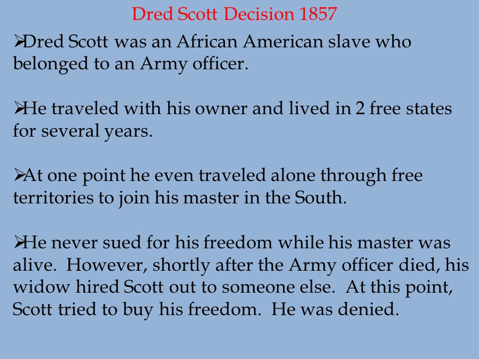 Dred Scott Decision 1857  Dred Scott was an African American slave who belonged to an Army officer.