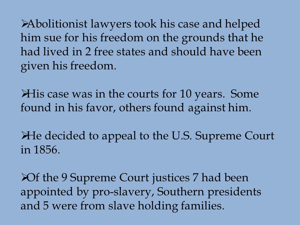  Abolitionist lawyers took his case and helped him sue for his freedom on the grounds that he had lived in 2 free states and should have been given his freedom.