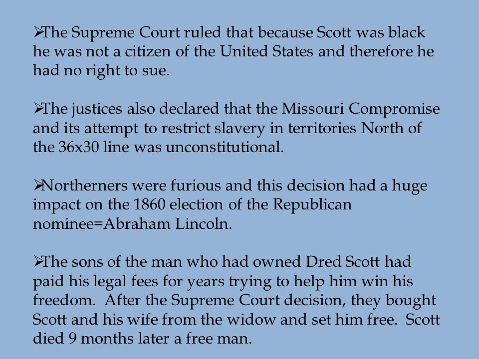  The Supreme Court ruled that because Scott was black he was not a citizen of the United States and therefore he had no right to sue.