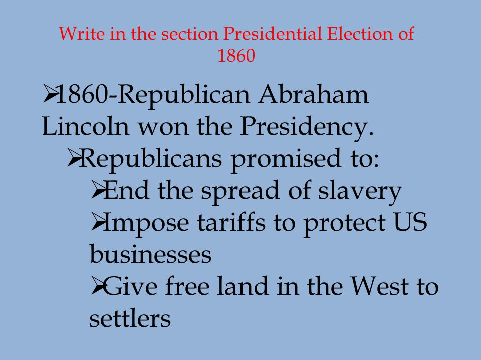 Write in the section Presidential Election of 1860  1860-Republican Abraham Lincoln won the Presidency.