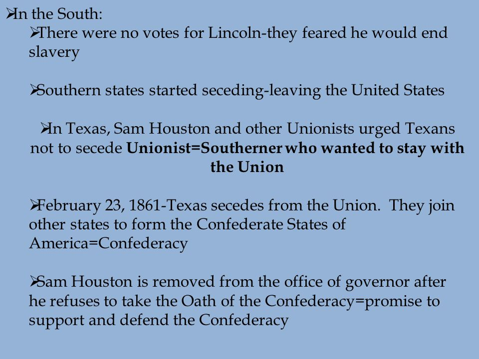  In the South:  There were no votes for Lincoln-they feared he would end slavery  Southern states started seceding-leaving the United States  In Texas, Sam Houston and other Unionists urged Texans not to secede Unionist=Southerner who wanted to stay with the Union  February 23, 1861-Texas secedes from the Union.