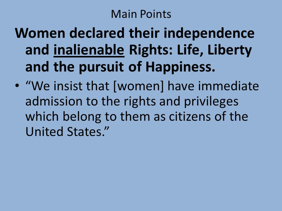 Main Points Women declared their independence and inalienable Rights: Life, Liberty and the pursuit of Happiness.