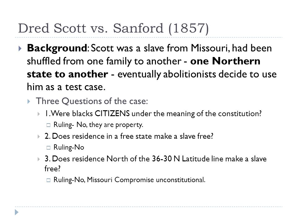 Dred Scott vs. Sanford (1857)  Background: Scott was a slave from Missouri, had been shuffled from one family to another - one Northern state to anot