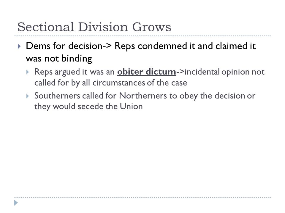 Sectional Division Grows  Dems for decision-> Reps condemned it and claimed it was not binding  Reps argued it was an obiter dictum->incidental opin