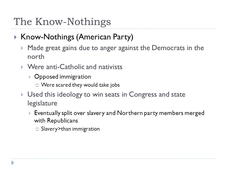 The Know-Nothings  Know-Nothings (American Party)  Made great gains due to anger against the Democrats in the north  Were anti-Catholic and nativis