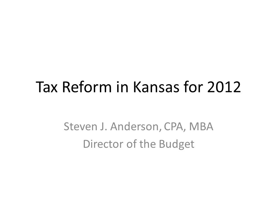Tax Reform in Kansas for 2012 Steven J. Anderson, CPA, MBA Director of the Budget