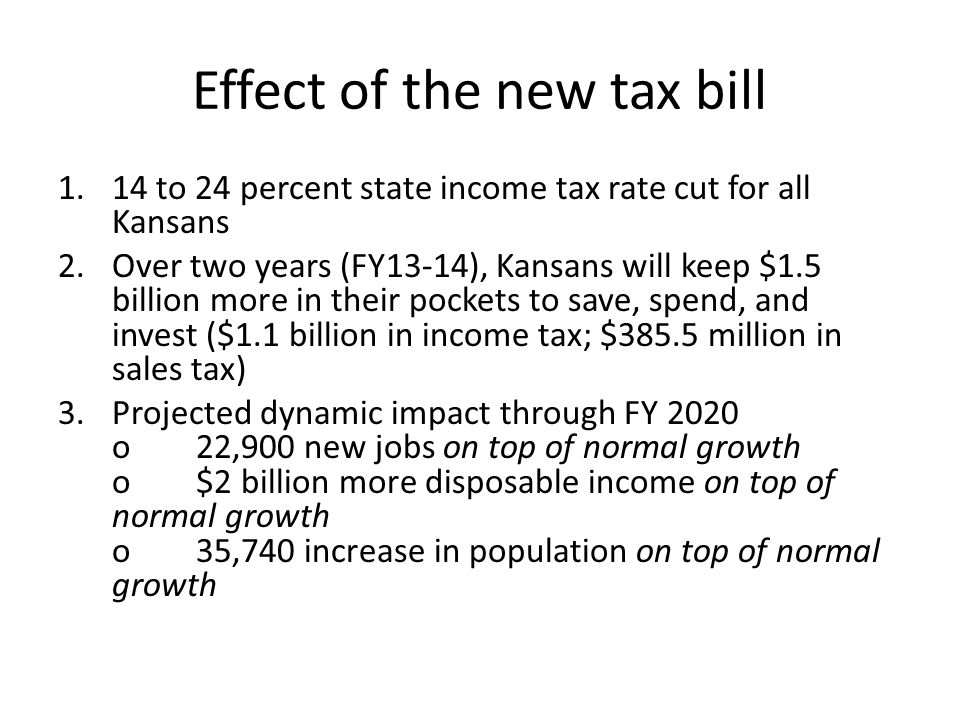 Effect of the new tax bill 1.14 to 24 percent state income tax rate cut for all Kansans 2.Over two years (FY13-14), Kansans will keep $1.5 billion more in their pockets to save, spend, and invest ($1.1 billion in income tax; $385.5 million in sales tax) 3.Projected dynamic impact through FY 2020 o 22,900 new jobs on top of normal growth o $2 billion more disposable income on top of normal growth o 35,740 increase in population on top of normal growth