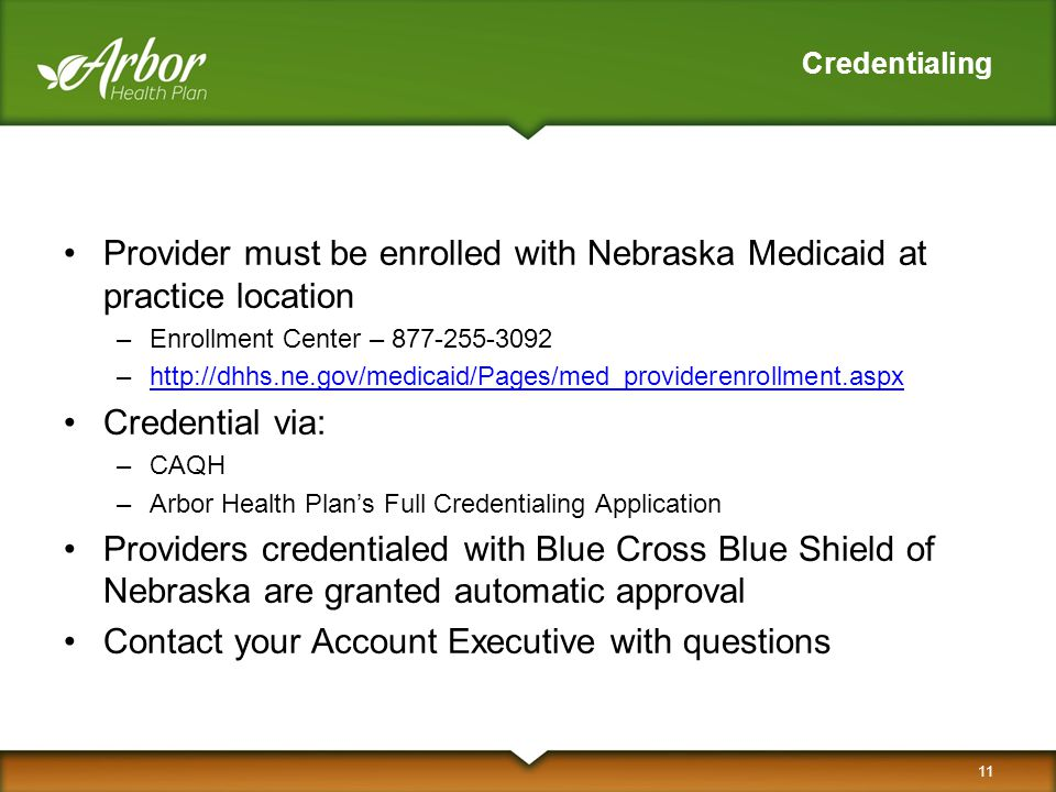 Credentialing Provider must be enrolled with Nebraska Medicaid at practice location –Enrollment Center – 877-255-3092 –http://dhhs.ne.gov/medicaid/Pag