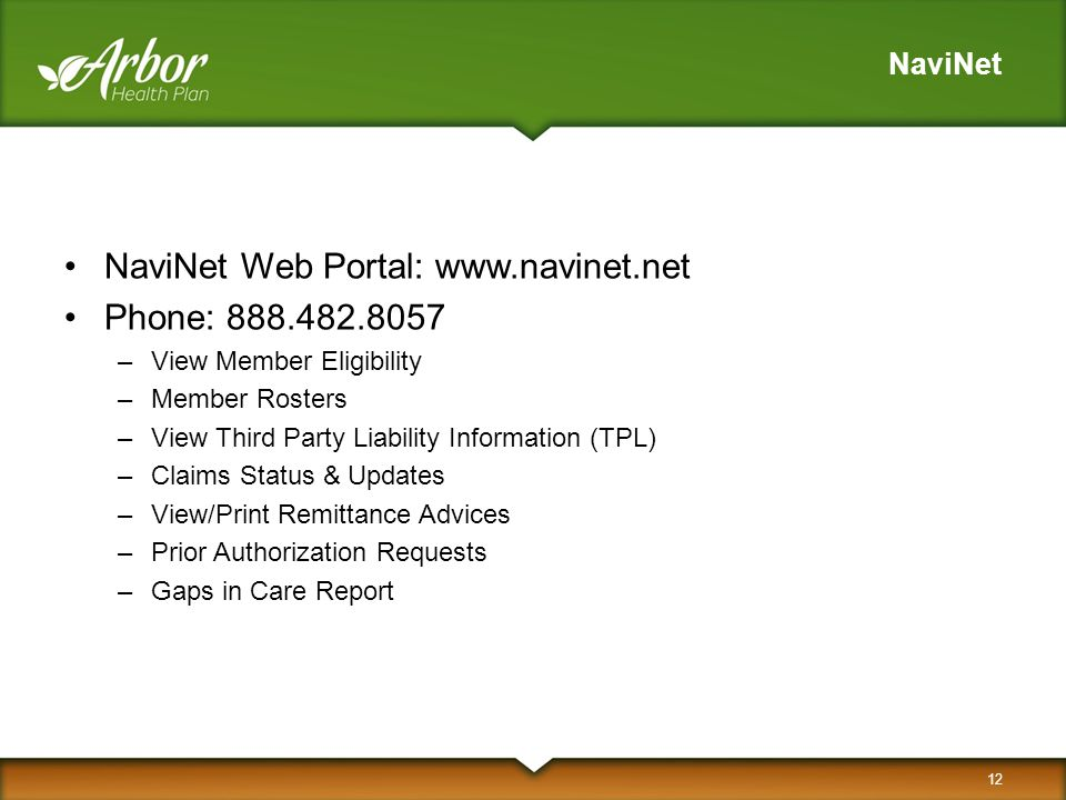 NaviNet NaviNet Web Portal: www.navinet.net Phone: 888.482.8057 –View Member Eligibility –Member Rosters –View Third Party Liability Information (TPL) –Claims Status & Updates –View/Print Remittance Advices –Prior Authorization Requests –Gaps in Care Report 12