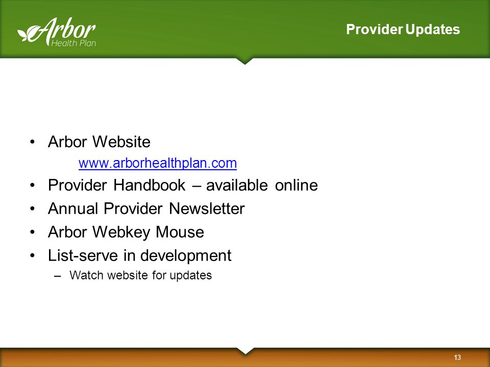 Provider Updates Arbor Website www.arborhealthplan.com Provider Handbook – available online Annual Provider Newsletter Arbor Webkey Mouse List-serve i