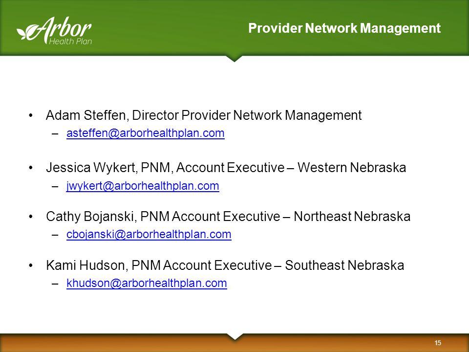 Provider Network Management Adam Steffen, Director Provider Network Management –asteffen@arborhealthplan.comasteffen@arborhealthplan.com Jessica Wykert, PNM, Account Executive – Western Nebraska –jwykert@arborhealthplan.comjwykert@arborhealthplan.com Cathy Bojanski, PNM Account Executive – Northeast Nebraska –cbojanski@arborhealthplan.comcbojanski@arborhealthplan.com Kami Hudson, PNM Account Executive – Southeast Nebraska –khudson@arborhealthplan.comkhudson@arborhealthplan.com 15