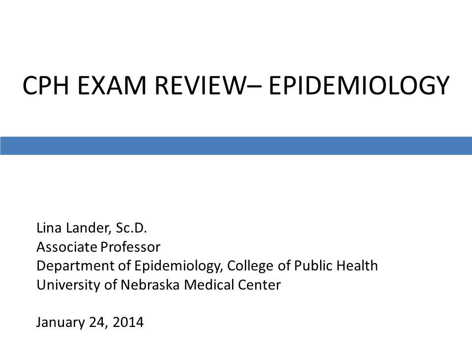 CPH EXAM REVIEW– EPIDEMIOLOGY Lina Lander, Sc.D. Associate Professor Department of Epidemiology, College of Public Health University of Nebraska Medic