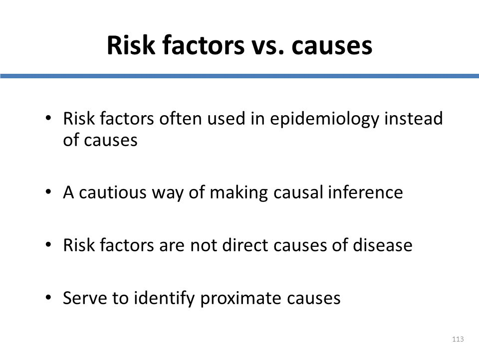 113 Risk factors vs. causes Risk factors often used in epidemiology instead of causes A cautious way of making causal inference Risk factors are not d