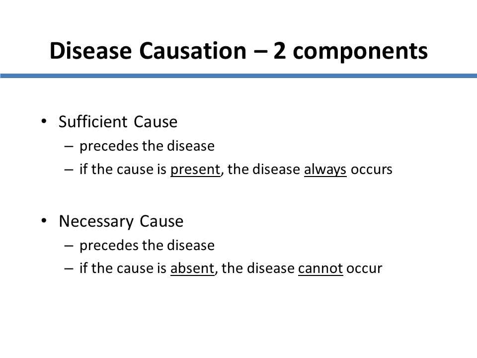 Disease Causation – 2 components Sufficient Cause – precedes the disease – if the cause is present, the disease always occurs Necessary Cause – preced