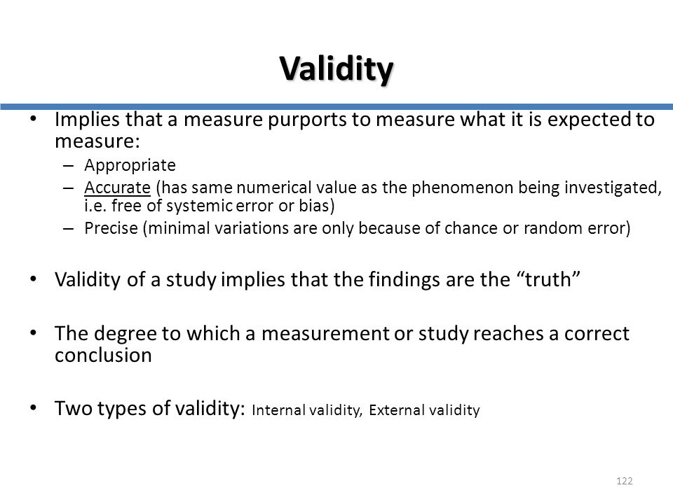 122 Validity Implies that a measure purports to measure what it is expected to measure: – Appropriate – Accurate (has same numerical value as the phen