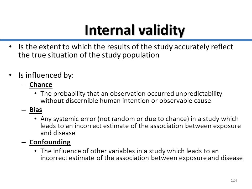 124 Internal validity Is the extent to which the results of the study accurately reflect the true situation of the study population Is influenced by: