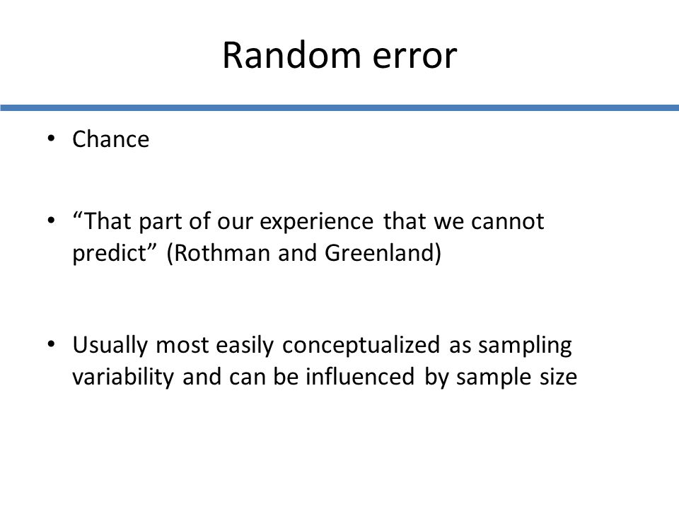 """Random error Chance """"That part of our experience that we cannot predict"""" (Rothman and Greenland) Usually most easily conceptualized as sampling variab"""