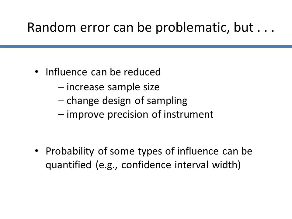Random error can be problematic, but... Influence can be reduced – increase sample size – change design of sampling – improve precision of instrument