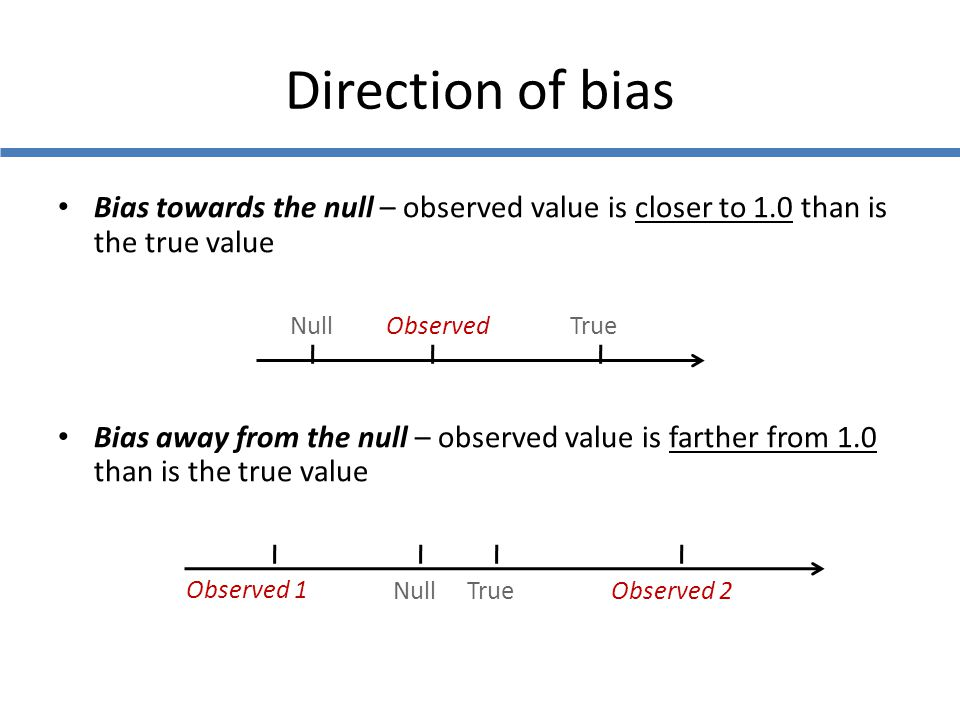 Bias towards the null – observed value is closer to 1.0 than is the true value Bias away from the null – observed value is farther from 1.0 than is th