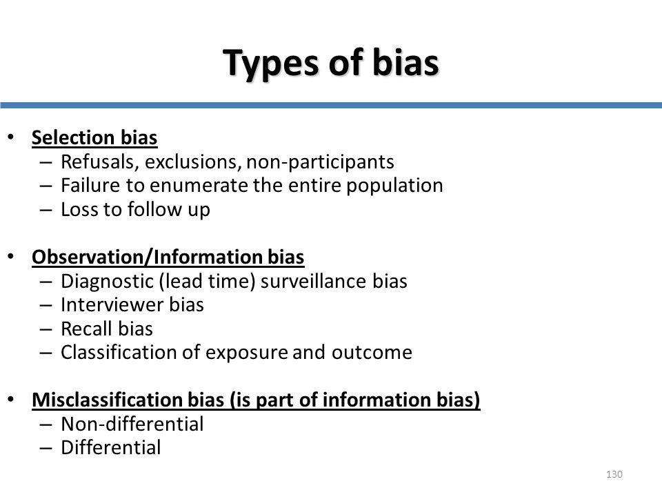 130 Types of bias Selection bias – Refusals, exclusions, non-participants – Failure to enumerate the entire population – Loss to follow up Observation