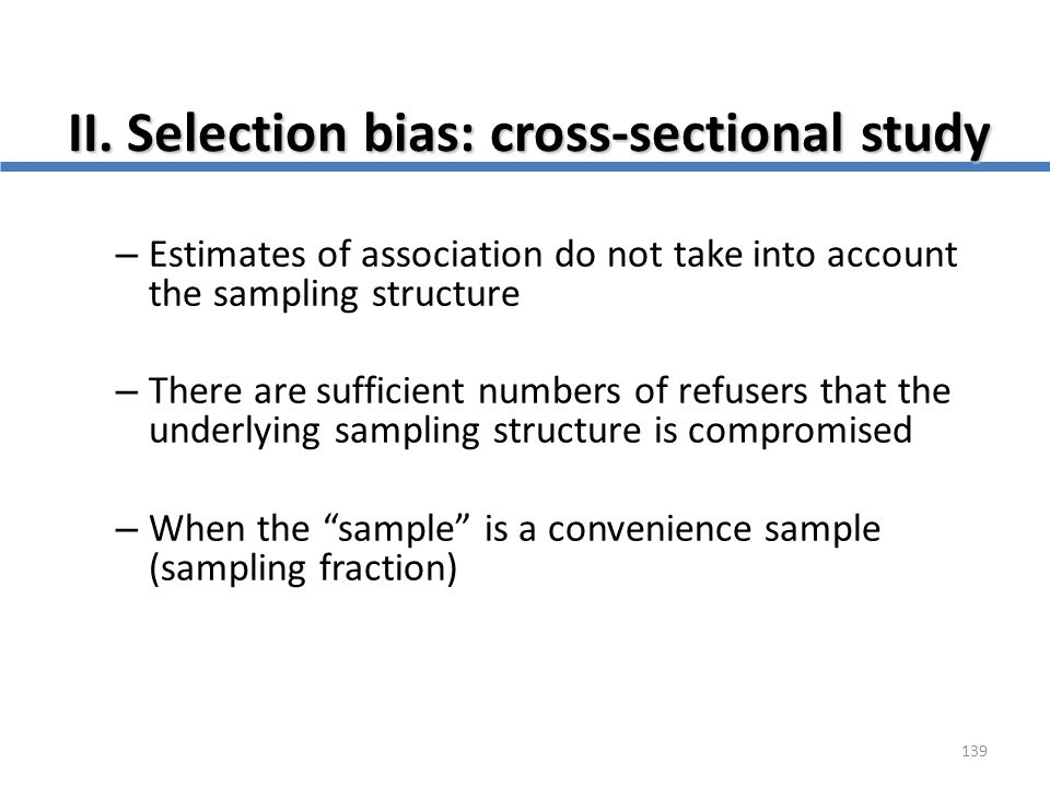 139 II. Selection bias: cross-sectional study – Estimates of association do not take into account the sampling structure – There are sufficient number