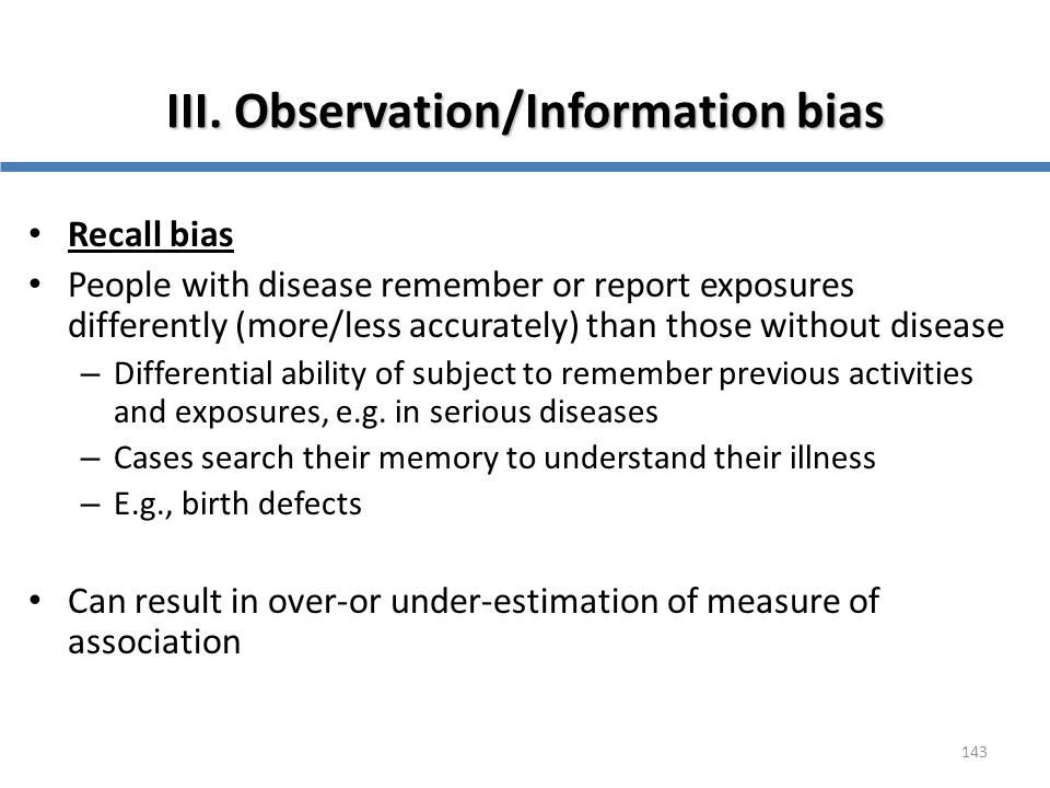 143 III. Observation/Information bias Recall bias People with disease remember or report exposures differently (more/less accurately) than those witho