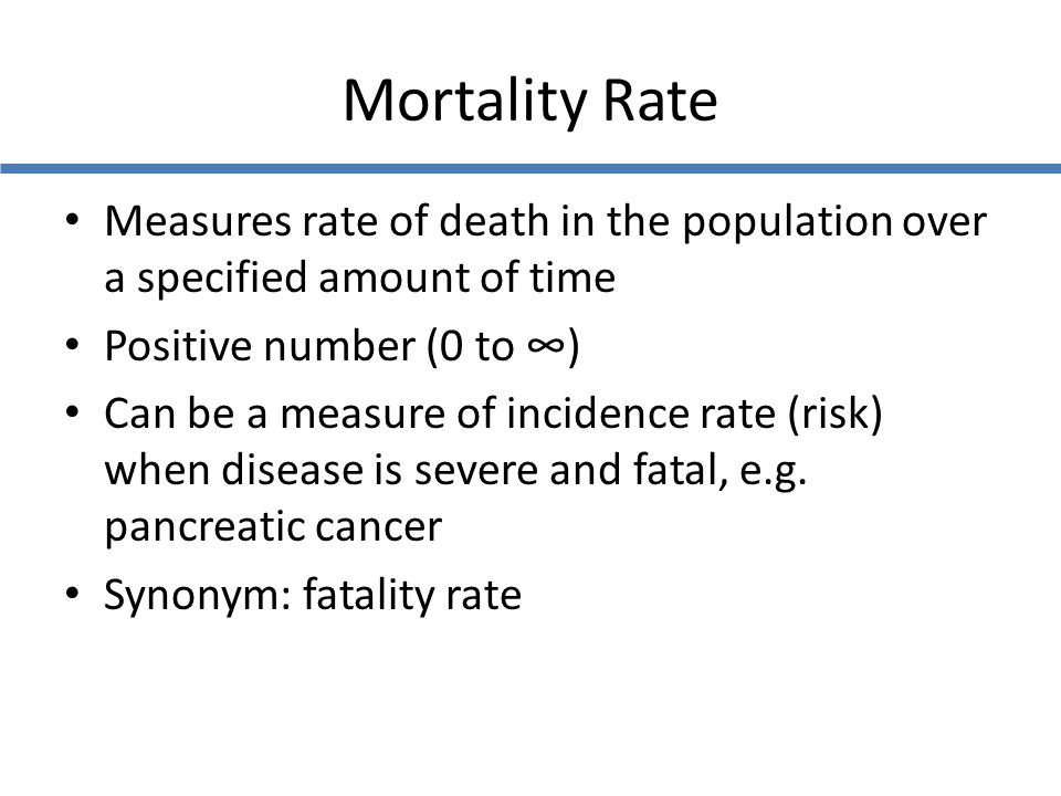 Mortality Rate Measures rate of death in the population over a specified amount of time Positive number (0 to ∞) Can be a measure of incidence rate (r