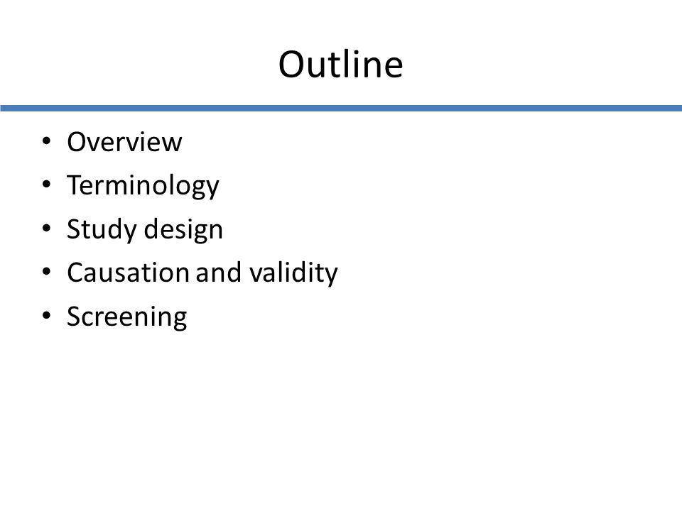 Outline Overview Terminology Study design Causation and validity Screening