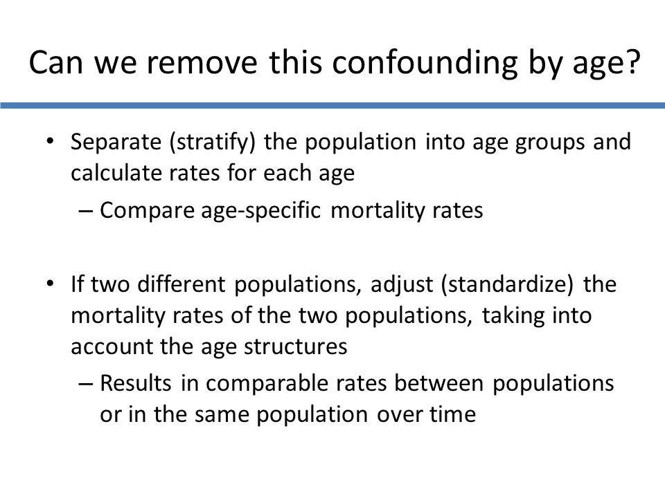 Can we remove this confounding by age? Separate (stratify) the population into age groups and calculate rates for each age – Compare age-specific mort