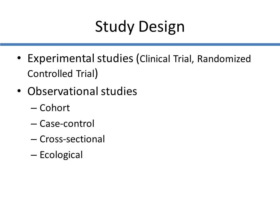 Study Design Experimental studies ( Clinical Trial, Randomized Controlled Trial ) Observational studies – Cohort – Case-control – Cross-sectional – Ec