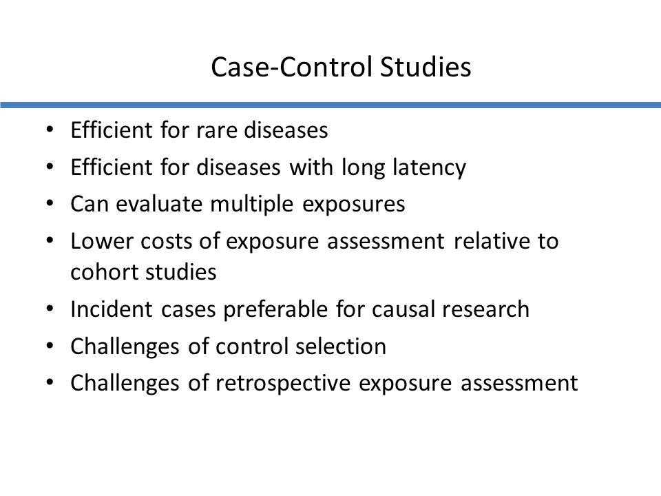 Case-Control Studies Efficient for rare diseases Efficient for diseases with long latency Can evaluate multiple exposures Lower costs of exposure asse