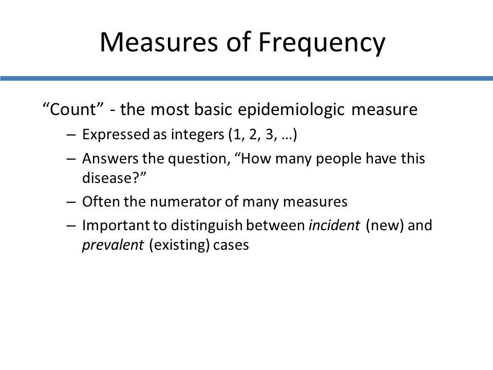 """Measures of Frequency """"Count"""" - the most basic epidemiologic measure – Expressed as integers (1, 2, 3, …) – Answers the question, """"How many people hav"""