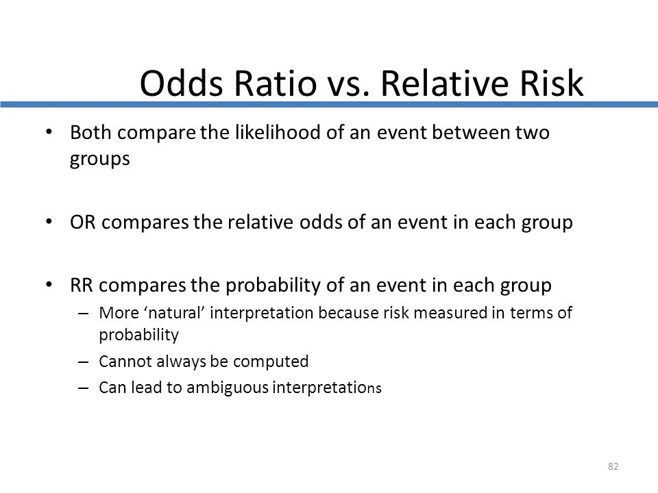 82 Odds Ratio vs. Relative Risk Both compare the likelihood of an event between two groups OR compares the relative odds of an event in each group RR