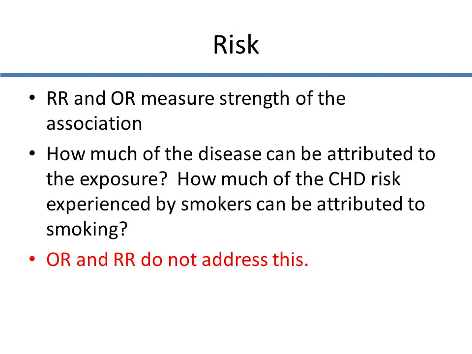 Risk RR and OR measure strength of the association How much of the disease can be attributed to the exposure? How much of the CHD risk experienced by
