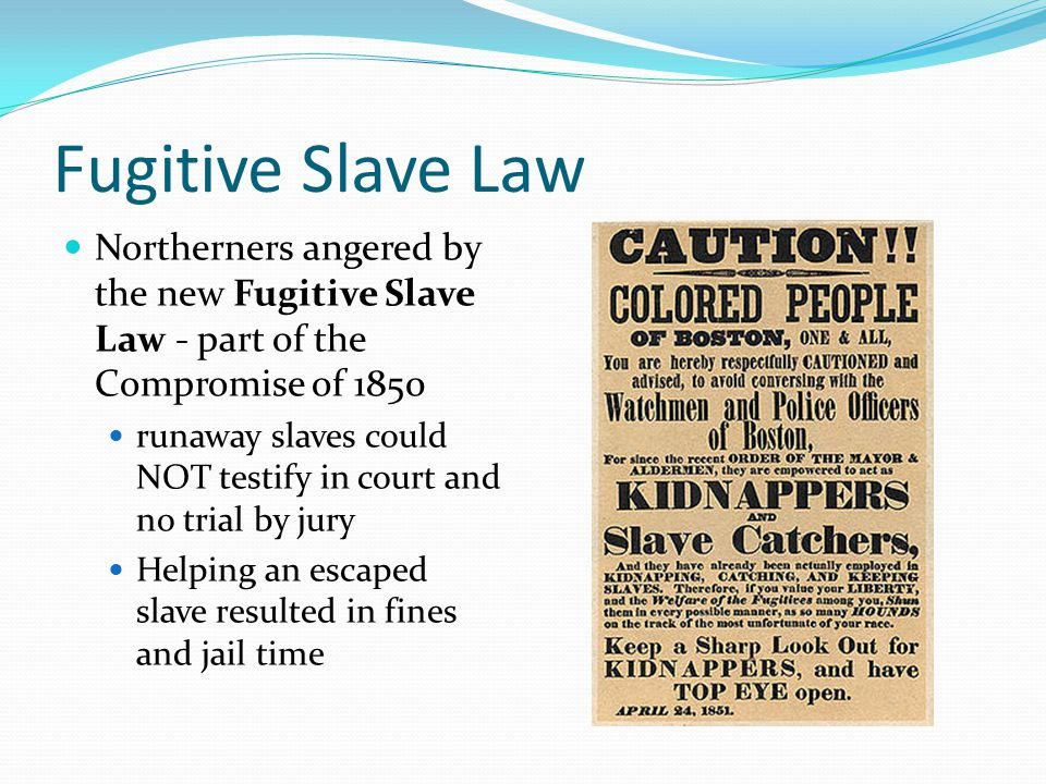 Fugitive Slave Law Northerners angered by the new Fugitive Slave Law - part of the Compromise of 1850 runaway slaves could NOT testify in court and no