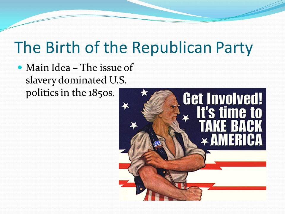 The Birth of the Republican Party Main Idea – The issue of slavery dominated U.S. politics in the 1850s.