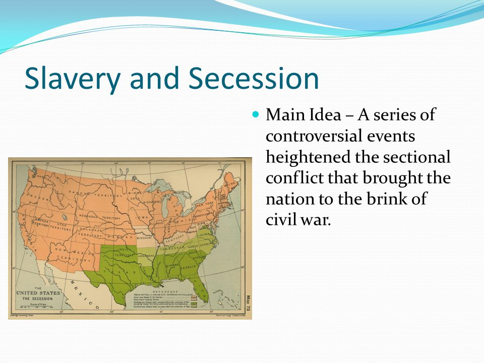 Slavery and Secession Main Idea – A series of controversial events heightened the sectional conflict that brought the nation to the brink of civil war