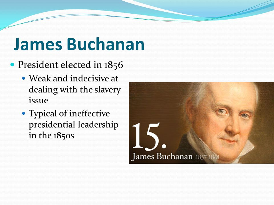 James Buchanan President elected in 1856 Weak and indecisive at dealing with the slavery issue Typical of ineffective presidential leadership in the 1