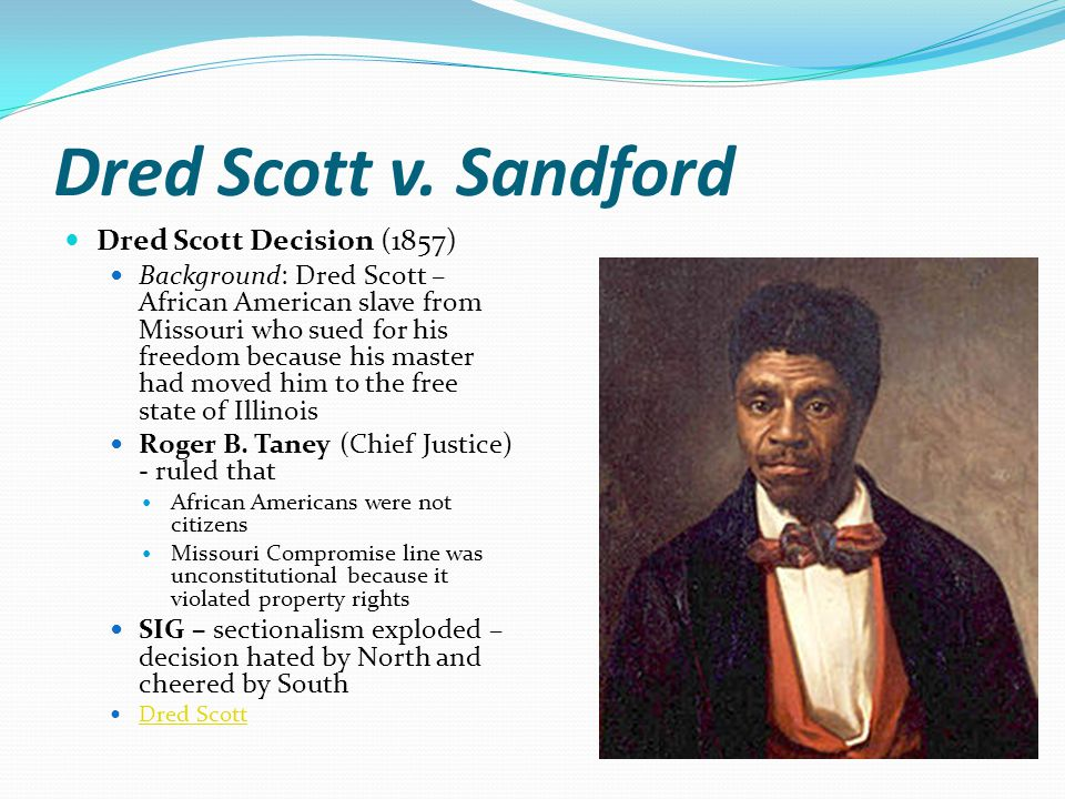 Dred Scott v. Sandford Dred Scott Decision (1857) Background: Dred Scott – African American slave from Missouri who sued for his freedom because his m