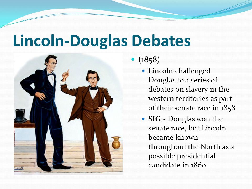 Lincoln-Douglas Debates (1858) Lincoln challenged Douglas to a series of debates on slavery in the western territories as part of their senate race in
