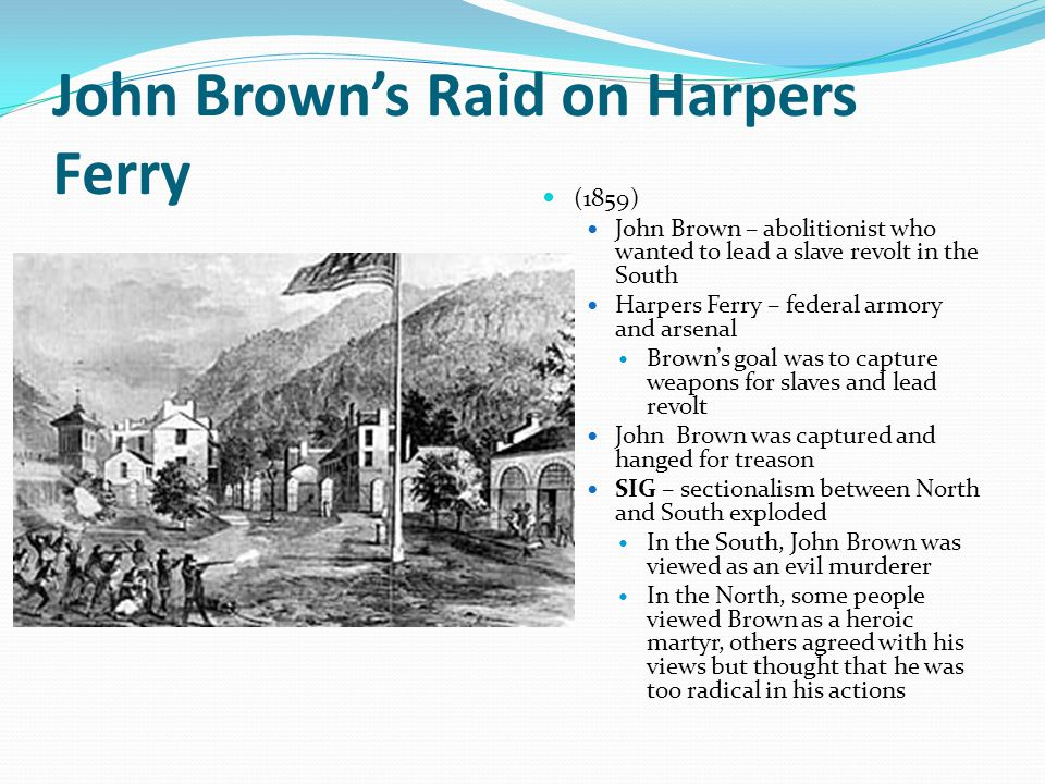 John Brown's Raid on Harpers Ferry (1859) John Brown – abolitionist who wanted to lead a slave revolt in the South Harpers Ferry – federal armory and
