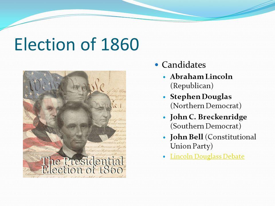 Election of 1860 Candidates Abraham Lincoln (Republican) Stephen Douglas (Northern Democrat) John C. Breckenridge (Southern Democrat) John Bell (Const