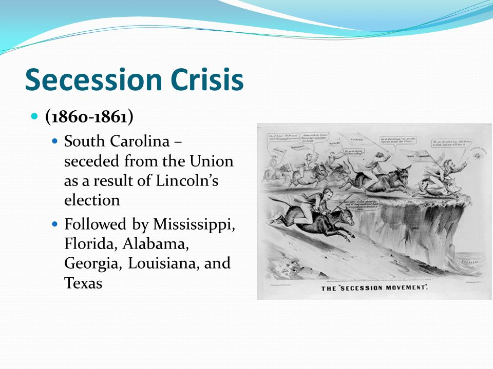 Secession Crisis (1860-1861) South Carolina – seceded from the Union as a result of Lincoln's election Followed by Mississippi, Florida, Alabama, Geor