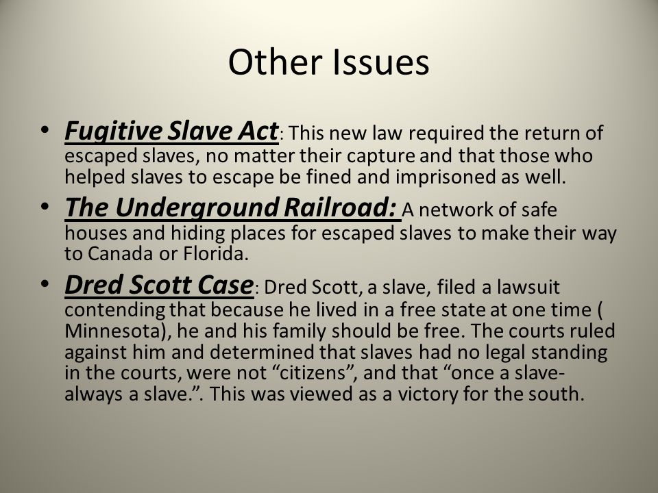 Other Issues Fugitive Slave Act : This new law required the return of escaped slaves, no matter their capture and that those who helped slaves to esca