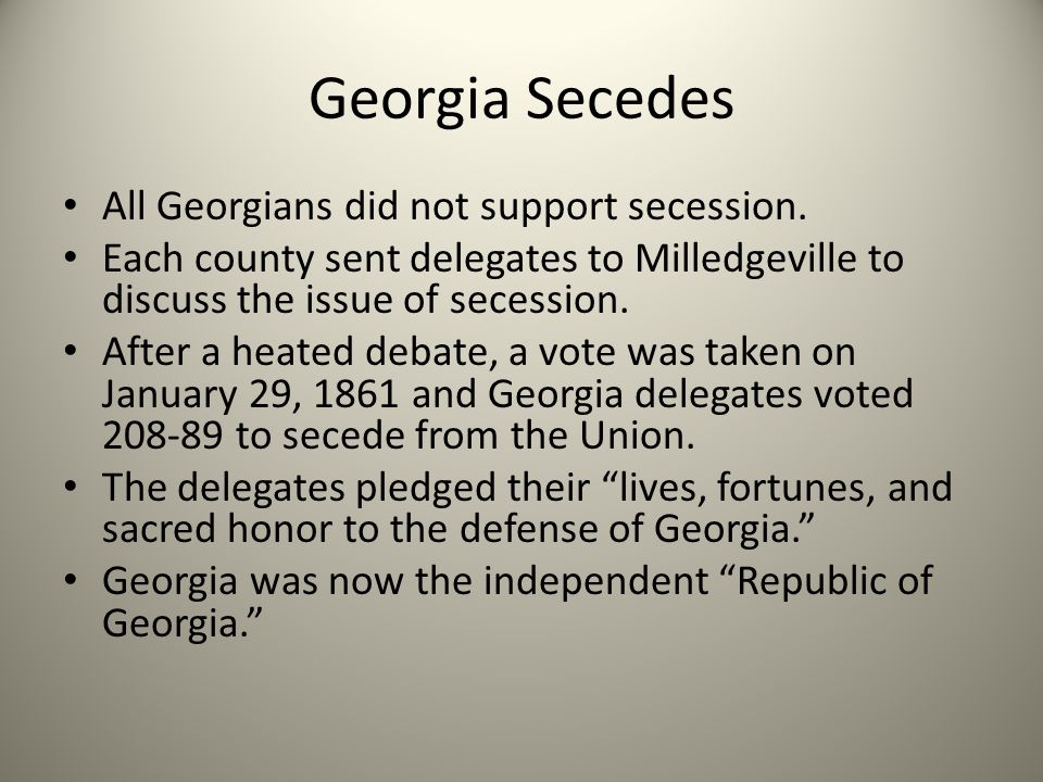 Georgia Secedes All Georgians did not support secession. Each county sent delegates to Milledgeville to discuss the issue of secession. After a heated