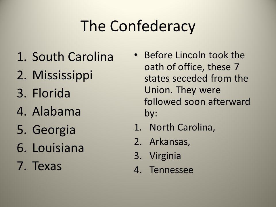 The Confederacy 1.South Carolina 2.Mississippi 3.Florida 4.Alabama 5.Georgia 6.Louisiana 7.Texas Before Lincoln took the oath of office, these 7 state