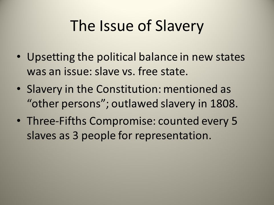 """The Issue of Slavery Upsetting the political balance in new states was an issue: slave vs. free state. Slavery in the Constitution: mentioned as """"othe"""