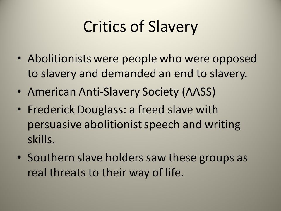 Critics of Slavery Abolitionists were people who were opposed to slavery and demanded an end to slavery. American Anti-Slavery Society (AASS) Frederic