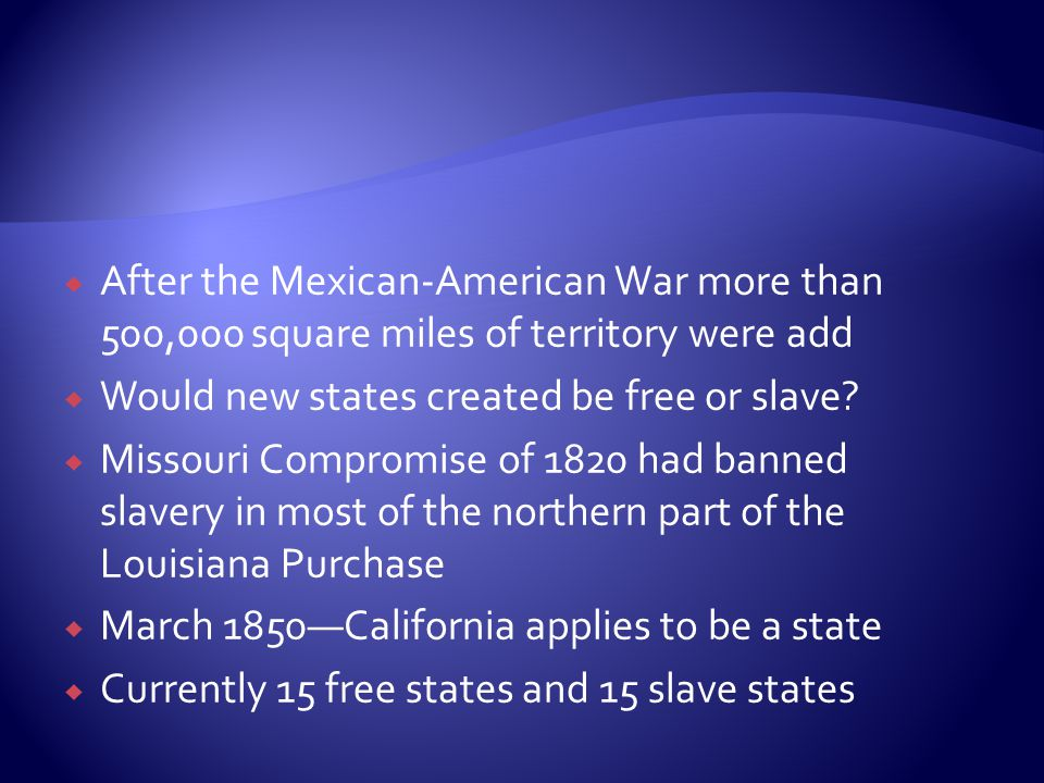 After the Mexican-American War more than 500,000 square miles of territory were add  Would new states created be free or slave.